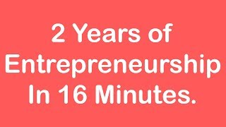 2 Years of Entrepreneurship in 16 Minutes