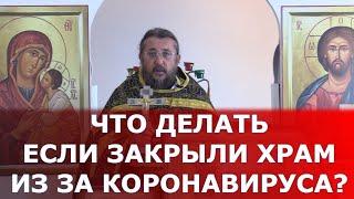 Что делать, если закрыли храм из-за коронавируса. Священник Игорь Сильченков