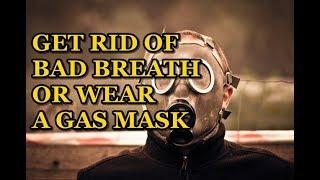 GET RID OF BAD BREATH OR WEAR A GAS MASK