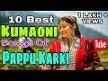 [HD] 10 Best Kumaoni Songs Of Pappu Karki On Youtube || Songs Trending On Youtube || Uttarakhand