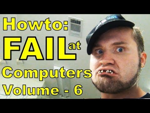 How to Fail at Computers™: Volume 6
