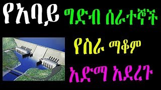 Ethiopia : የአባይ ግድብ ሰራተኞች  የስራ ማቆም አድማ አደረጉ