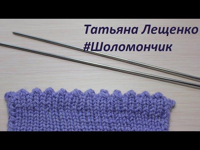 Вязание спицами. Урок 15 - ЗУБЧАТЫЙ КРАЙ