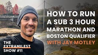 How to Run a Sub 3 Hour Marathon & Boston Marathon Qualifier with Jay Metley | The Extramilest Show