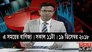 এ সময়ের বাণিজ্য | সকাল ১১টা | ১৯ ডিসেম্বর ২০১৮ | Somoy tv bulletin 11am | Latest Bangladesh News