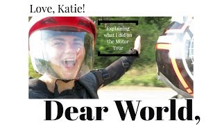 Dear World, Here is an explanation on what I did on the Motor Tour, Love Katie