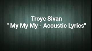 Download Lagu My my my -Troye Sivan Lyrics acoustic Gratis STAFABAND