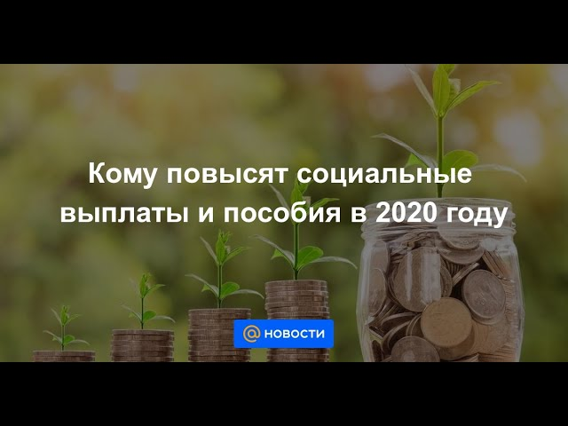 Кому повысят социальные выплаты и пособия в 2020 году