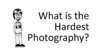 What is the Hardest Photography to do?