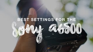 BEST Settings for the Sony a6500!