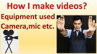 How I make my videos.Equipment and process.वीडियो कैसे बनाता हूँ?