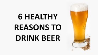 6 HEALTHY REASONS TO DRINK BEER