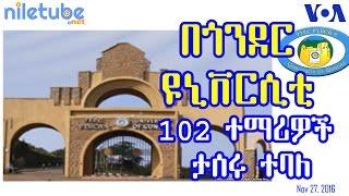 በጎንደር ዩኒቨርሲቲ 102 ተማሪዎች ታሰሩ ተባለ Gondar University, 102 students jailed - VOA (Nov 27, 2016)