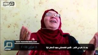 مصر العربية | بعد 15 عام في الأسر .. الأسير الفلسطيني يعود لأحضان غزة