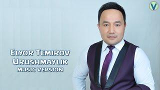 Elyor Temirov - Urushmaylik | Элёр Темиров - Урушмайлик (music version)