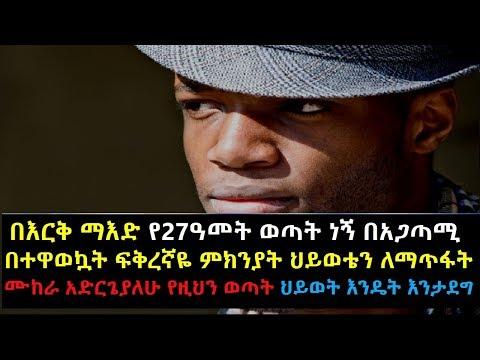 Ethiopia: በእርቅ ማእድ የ27ዓመት ወጣት ነኝ በአጋጣሚ በተዋወኳት ፍቅረኛዬ ምክንያት ህይወቴን ለማጥፋት ሙከራ አድርጌያለሁ የዚህን ወጣት ህይወት እንዴት
