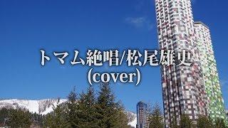 トマム絶唱/松尾雄史(cover)