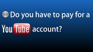 Do you have to pay for a youtube account?