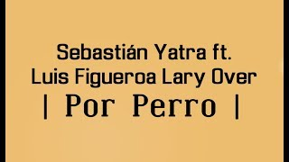 Por Perro Sebastian Yatra Ft Luis Figueroa X Lary Over Letra