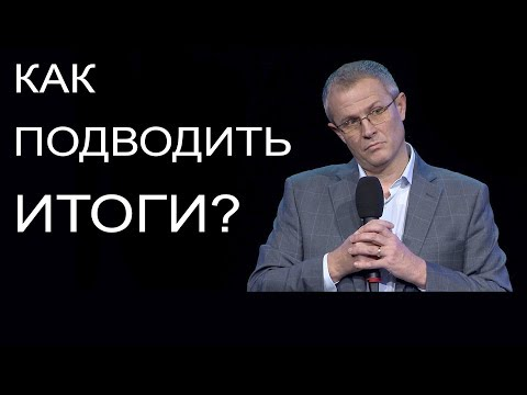 Как подводить итоги? Проповедь Александра Шевченко
