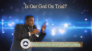Pastor Prince Obasi-Ike. Is Our God On Trial? Part 4. (Audio)