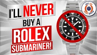 I'll NEVER Buy A Rolex Submariner - Here's Why!