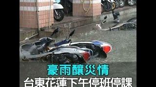 豪雨釀災情 台東花蓮下午停班停課