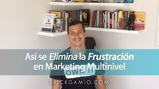 Así se Elimina La Frustración en Marketing Multinivel (Negocio Multinivel)