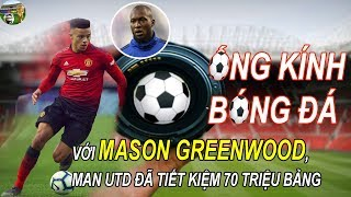 Ống Kính Bóng Đá: Với Mason Greenwood, Man United đã tiết kiệm 70 triệu bảng