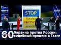 60 минут. Украина против России: в Гааге начинается судебный процесс. Ток-шоу от 06.03.2017