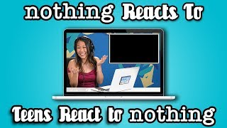 nothing reacts to teens react to nothing.