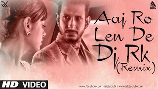 download lagu Aaj Ro Len De Remix Dj Rk gratis