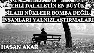 Hasan Akar - Ehli Dalaletin En Büyük Silahı Nükleer Bomba Değil, İnsanları Yalnızlaştırmaları