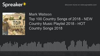 Top 100 Country Songs of 2018 - NEW Country Music Playlist 2018 - HOT Country Songs 2018 (part 1 of