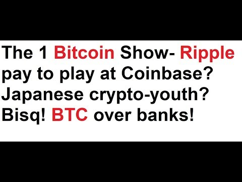 The 1 Bitcoin Show- Ripple pay to play at Coinbase? Japanese crypto-youth? Bisq! BTC over banks