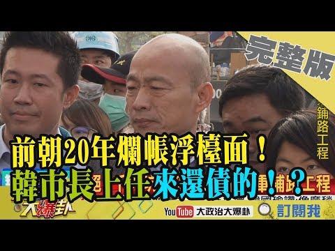 台灣-大政治大爆卦-20190121 2/2 前朝20年爛帳浮檯面! 韓市長上任來還債的!??