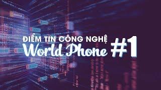 MỚI!! Điểm tin công nghệ World Phone #1