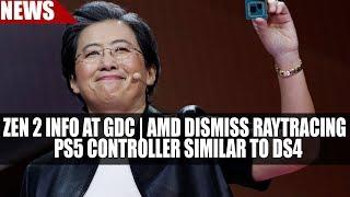 Zen 2 Info at GDC | AMD Dismiss Ray Tracing | PS5 Controller Similar to DS4