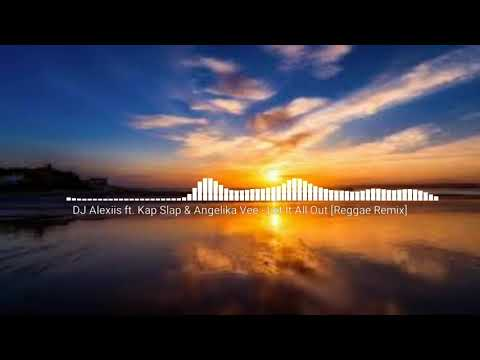 DJ Alexiis ft. Kap Slap & Angelika Vee - Let It All Out (Reggae Remix 2018)