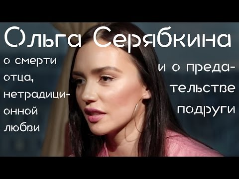 Ольга Серябкина о смерти отца, нетрадиционной любви и о предательстве подруги