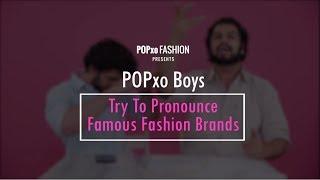 POP Boys Try To Pronounce Famous Fashion Brands - POPxo Fashion
