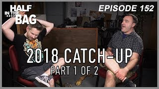 Half in the Bag Episode 152: 2018 Catch-Up (part 1 of 2)