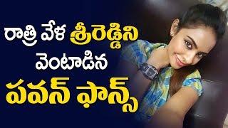 రాత్రి వేళ శ్రీరెడ్డి ని వెంటాడిన పవన్ ఫాన్స్ | Pawan Kalyan Fans targets Actress Sri Reddy