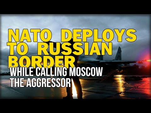 NATO DEPLOYS TO RUSSIAN BORDER WHILE CALLING MOSCOW THE AGGRESSOR