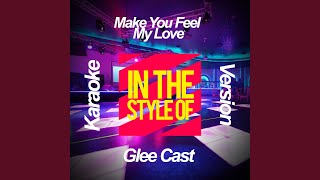 Make You Feel My Love In The Style Of Glee Cast Karaoke Version