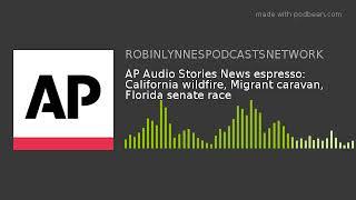 AP Audio Stories News espresso: California wildfire, Migrant caravan, Florida senate race