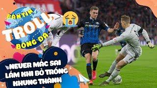 Bản Tin Troll Bóng Đá 22/2: Neuer mắc sai lầm khi bỏ khung thành trống