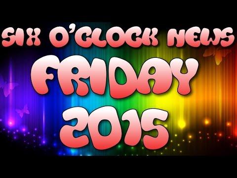 Six O'Clock News - FRIDAY 2015