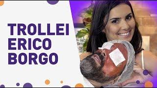 TROLLEI MEU MARIDO DE NOVO! Erico Borgo como você nunca viu...