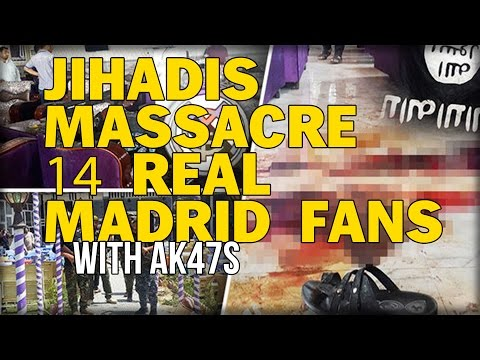 ISLAMIC STATE JIHADIS MASSACRE 14 REAL MADRID FANS WITH AK47S